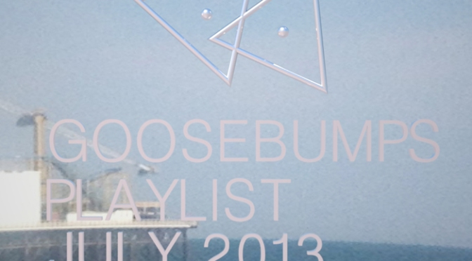 Goosebumps Playlist July 2013